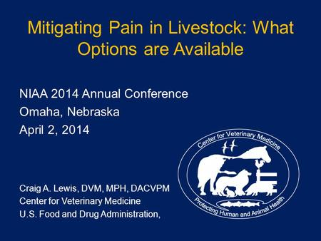 Mitigating Pain in Livestock: What Options are Available NIAA 2014 Annual Conference Omaha, Nebraska April 2, 2014 Craig A. Lewis, DVM, MPH, DACVPM Center.