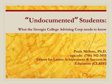 """Undocumented"" Students: What the Georgia College Advising Corp needs to know Paula Mellom, Ph.D. (706) 542-3415 Center for Latino."