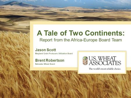 A Tale of Two Continents: Report from the Africa-Europe Board Team Jason Scott Maryland Grain Producers Utilization Board Brent Robertson Nebraska Wheat.