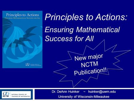 Principles to Actions: Ensuring Mathematical Success for All Dr. DeAnn Huinker ~ University of Wisconsin-Milwaukee New major NCTM Publication!!
