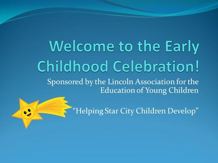 "Sponsored by the Lincoln Association for the Education of Young Children ""Helping Star City Children Develop"""