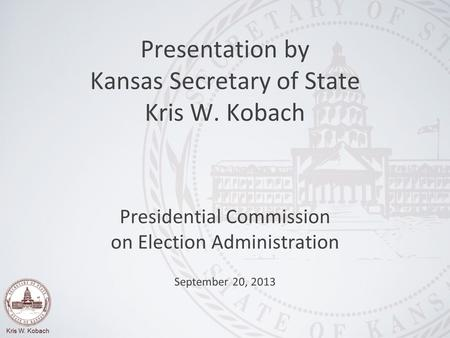 Kris W. Kobach Presidential Commission on Election Administration September 20, 2013 Presentation by Kansas Secretary of State Kris W. Kobach.