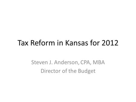 Tax Reform in Kansas for 2012 Steven J. Anderson, CPA, MBA Director of the Budget.