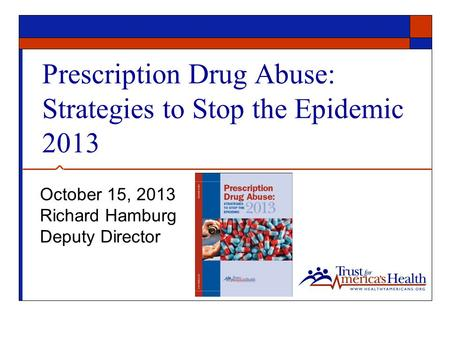 Prescription Drug Abuse: Strategies to Stop the Epidemic 2013 October 15, 2013 Richard Hamburg Deputy Director.