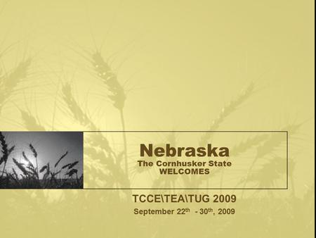 Nebraska The Cornhusker State WELCOMES TCCE\TEA\TUG 2009 September 22 th - 30 th, 2009.