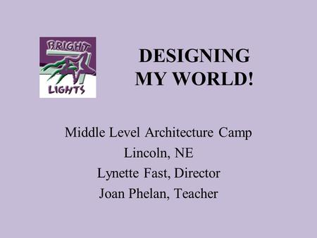 DESIGNING MY WORLD! Middle Level Architecture Camp Lincoln, NE Lynette Fast, Director Joan Phelan, Teacher.