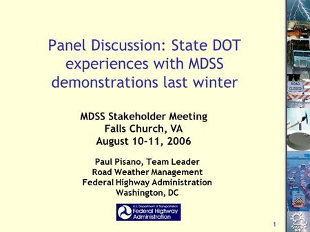 1 Panel Discussion: State DOT experiences with MDSS demonstrations last winter Paul Pisano, Team Leader Road Weather Management Federal Highway Administration.