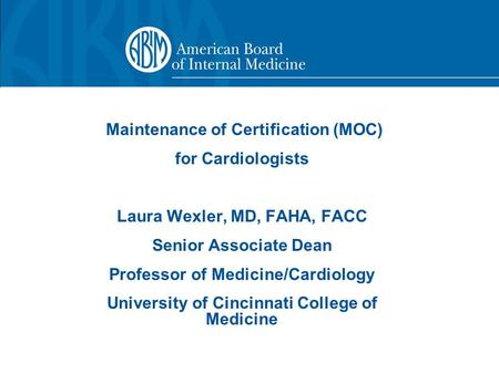 Maintenance of Certification (MOC) for Cardiologists Laura Wexler, MD, FAHA, FACC Senior Associate Dean Professor of Medicine/Cardiology University of.