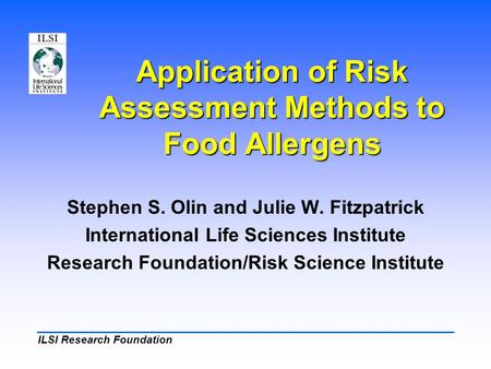 ILSI Research Foundation Application of Risk Assessment Methods to Food Allergens Stephen S. Olin and Julie W. Fitzpatrick International Life Sciences.