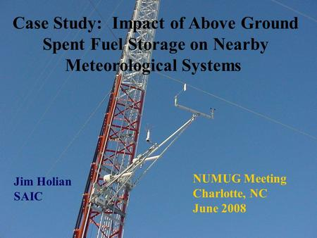 Case Study: Impact of Above Ground Spent Fuel Storage on Nearby Meteorological Systems Jim Holian SAIC NUMUG Meeting Charlotte, NC June 2008.