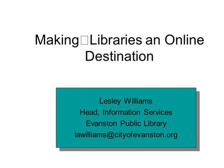 Making Libraries an Online Destination Lesley Williams Head, Information Services Evanston Public Library Lesley Williams.