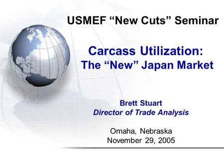 "USMEF ""New Cuts"" Seminar Carcass Utilization: The ""New"" Japan Market Brett Stuart Director of Trade Analysis Omaha, Nebraska November 29, 2005."