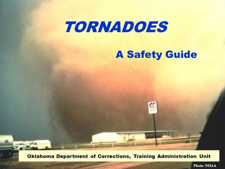 A Safety Guide Oklahoma Department of Corrections, Training Administration Unit TORNADOES Photo: NOAA.