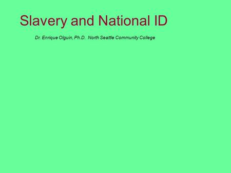 Dr. Enrique Olguin, Ph.D. North Seattle Community College Slavery and National ID.