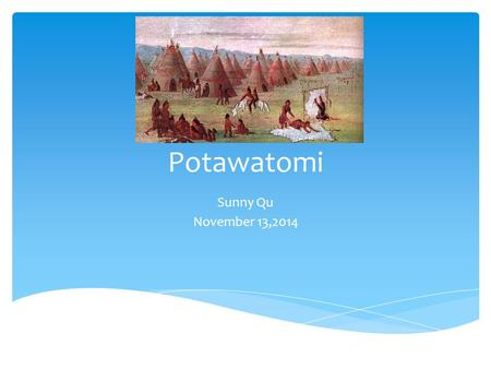 Potawatomi Sunny Qu November 13,2014.  Under Indian Removal,they  eventually ceded many of their lands,and most of Potawatomi relocated to Nebraska,Kansas.