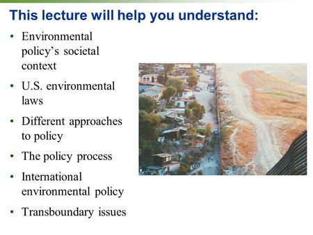 This lecture will help you understand: Environmental policy's societal context U.S. environmental laws Different approaches to policy The policy process.