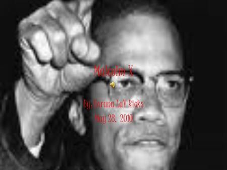 Malcolm X By: Eurana LaV Ricks May 28, 2010 Childhood Original name – Malcolm Little Born in 1925 in Nebraska His family was poor. He lived in foster.