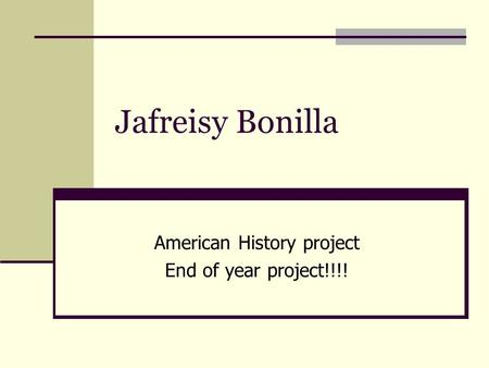 Jafreisy Bonilla American History project End of year project!!!!