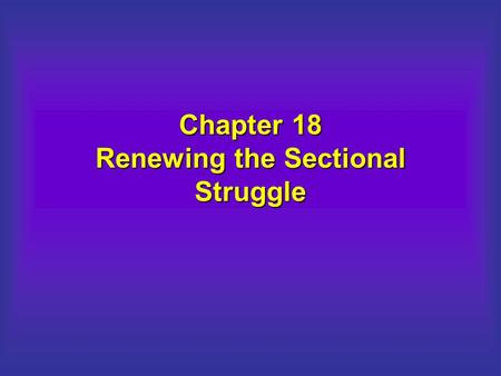 Chapter 18 Renewing the Sectional Struggle