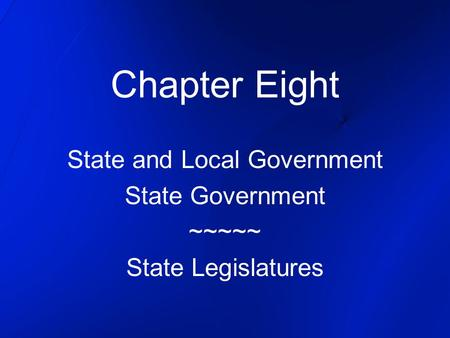 Chapter Eight State and Local Government State Government ~~~~~ State Legislatures.