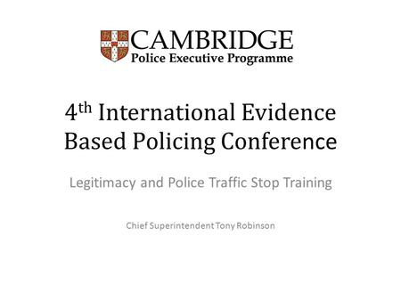 4 th International Evidence Based Policing Confere nce Legitimacy and Police Traffic Stop Training Chief Superintendent Tony Robinson.