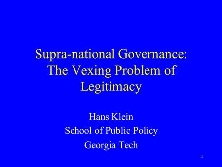 1 Supra-national Governance: The Vexing Problem of Legitimacy Hans Klein School of Public Policy Georgia Tech.