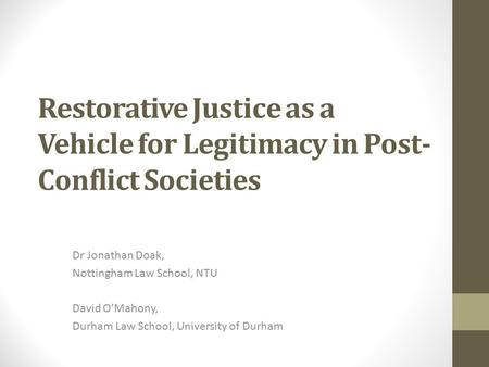 Restorative Justice as a Vehicle for Legitimacy in Post- Conflict Societies Dr Jonathan Doak, Nottingham Law School, NTU David O'Mahony, Durham Law School,