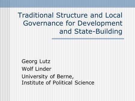 Traditional Structure and Local Governance for Development and State-Building Georg Lutz Wolf Linder University of Berne, Institute of Political Science.