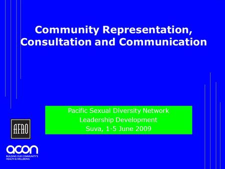 Community Representation, Consultation and Communication Pacific Sexual Diversity Network Leadership Development Suva, 1-5 June 2009.