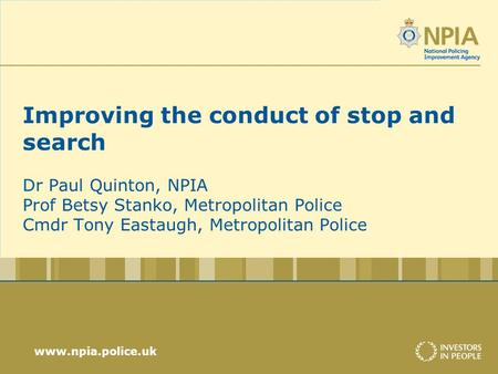 Www.npia.police.uk Improving the conduct of stop and search Dr Paul Quinton, NPIA Prof Betsy Stanko, Metropolitan Police Cmdr Tony Eastaugh, Metropolitan.