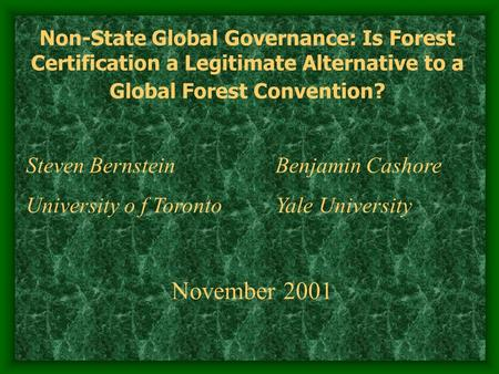 Non-State Global Governance: Is Forest Certification a Legitimate Alternative to a Global Forest Convention? Steven Bernstein Benjamin Cashore University.
