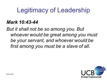 March 2007 Legitimacy of Leadership Mark 10:43-44 But it shall not be so among you. But whoever would be great among you must be your servant, and whoever.
