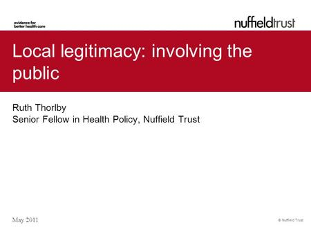 © Nuffield Trust Local legitimacy: involving the public Ruth Thorlby Senior Fellow in Health Policy, Nuffield Trust May 2011.