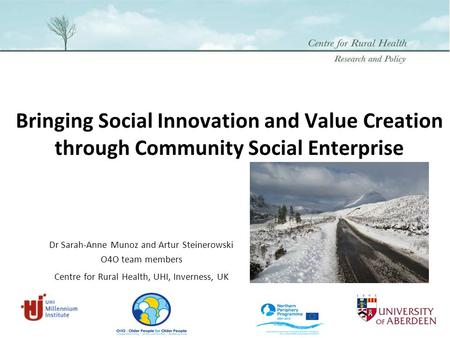 Bringing Social Innovation and Value Creation through Community Social Enterprise Dr Sarah-Anne Munoz and Artur Steinerowski O4O team members Centre for.