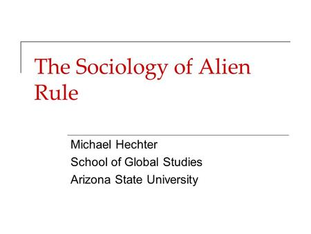 The Sociology of Alien Rule Michael Hechter School of Global Studies Arizona State University.