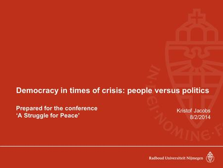Democracy in times of crisis: people versus politics Prepared for the conference 'A Struggle for Peace' Kristof Jacobs 8/2/2014.