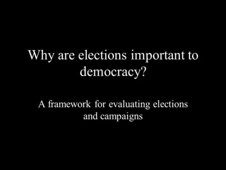 Why are elections important to democracy? A framework for evaluating elections and campaigns.
