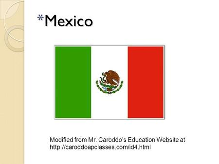 * Mexico Modified from Mr. Caroddo's Education Website at