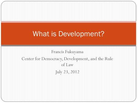 Francis Fukuyama Center for Democracy, Development, and the Rule of Law July 23, 2012 What is Development?