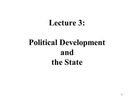 1 Lecture 3: Political Development and the State.