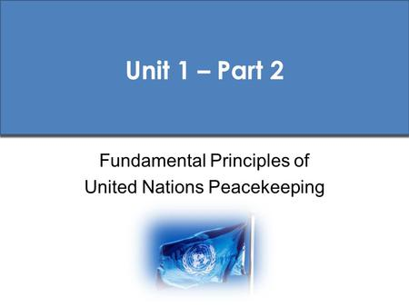 Unit 1 – Part 2 Fundamental Principles of United Nations Peacekeeping.
