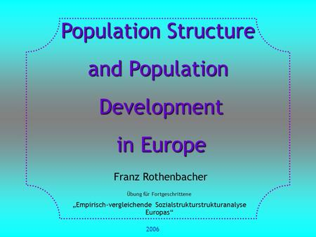 "Population Structure and Population Development Development in Europe in Europe Franz Rothenbacher Übung für Fortgeschrittene ""Empirisch-vergleichende."