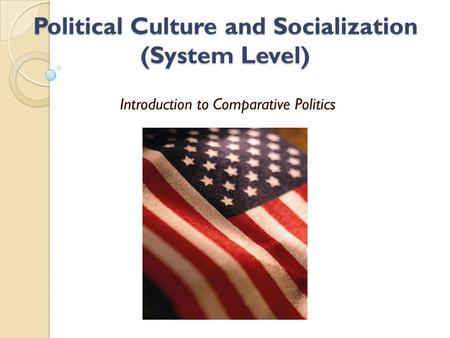 Political Culture and Socialization (System Level) Introduction to Comparative Politics.