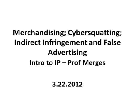 Merchandising; Cybersquatting; Indirect Infringement and False <strong>Advertising</strong> Intro to IP – Prof Merges 3.22.2012.