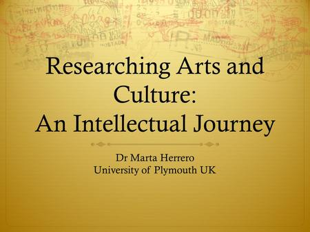 Researching Arts and Culture: An Intellectual Journey Dr Marta Herrero University of Plymouth UK.