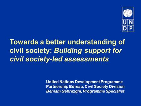 Towards a better understanding of civil society: Building support for civil society-led assessments United Nations Development Programme Partnership Bureau,