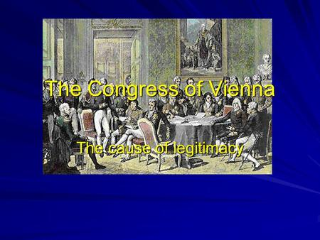 The Congress of Vienna The cause of legitimacy. What do these terms mean? Legitimacy Balance of Power Concert of Europe.