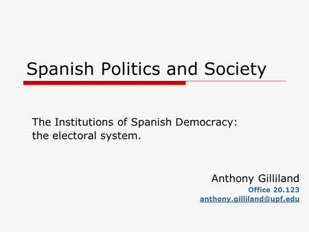 Spanish Politics and Society The Institutions of Spanish Democracy: the electoral system. Anthony Gilliland Office 20.123