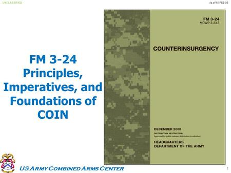 US Army Combined Arms Center UNCLASSIFIEDAs of 10 FEB 09 FM 3-24 Principles, Imperatives, and Foundations of COIN 1.
