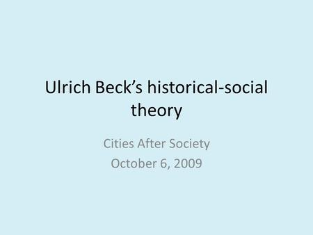 Ulrich Beck's historical-social theory Cities After Society October 6, 2009.